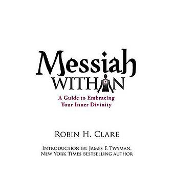 Messiah Within A Guide to Embracing Your Inner Divinity by Clare & Robin H.