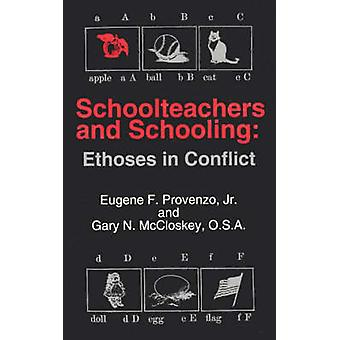 Schoolteachers and Schooling Ethoses in Conflict by Provenzo & Eugene F. & Jr.