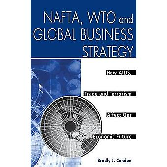 NAFTA WTO and Global Business Strategy How AIDS Trade and Terrorism Affect Our Economic Future by Condon & Bradly