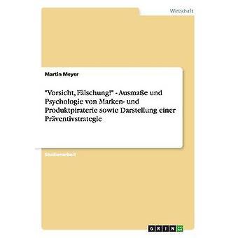 Vorsicht Flschung   Ausmae und Psychologie von Marken und Produktpiraterie sowie Darstellung einer Prventivstrategie by Meyer & Martin