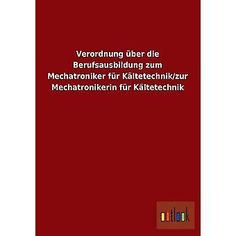 Verordnung ber die Berufsausbildung zum Mechatroniker fr Kltetechnikzur Mechatronikerin fr Kltetechnik av ohne Autor