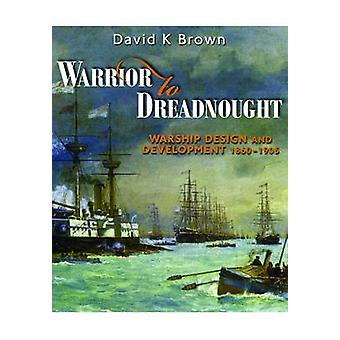 Warrior to Dreadnought - Warship Development 1860-1905 by D. K. Brown