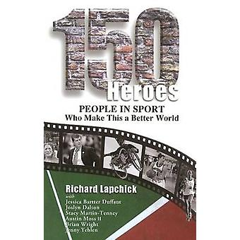 150 Heroes - People in Sport Who Make This a Better World by Richard L