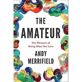 The Amateur - The Pleasures of Doing What You Love by Andy Merrifield