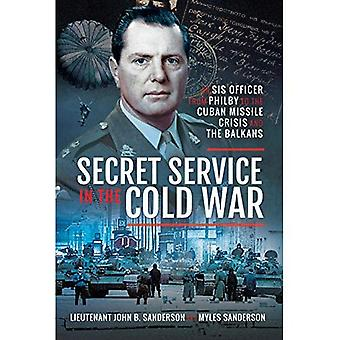 Secret Service in the Cold� War: An SIS Officer from Philby to the Cuban Missile Crisis and the Balkans