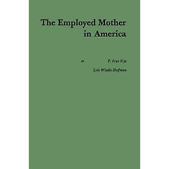 The Employed Mother in America. by Nye & Francis Ivan