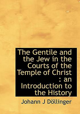The Gentile and the Jew in the Courts of the Temple of Christ  an Introduction to the History by Dllinger & Johann J