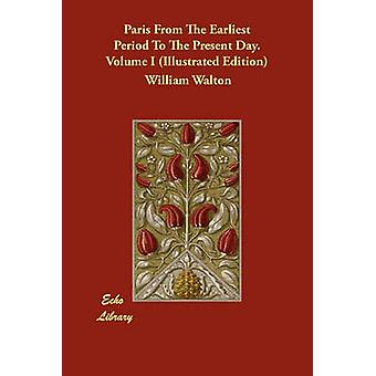 Paris From The Earliest Period To The Present Day. Volume I Illustrated Edition by Walton & William