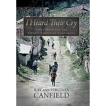 I Heard Their Cry Gods Hope for the Chorti People of Guatemala by Canfield & Ray