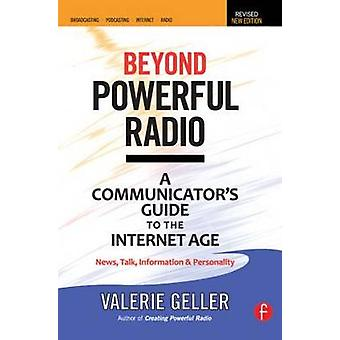 Beyond Powerful Radio  A Communicators Guide to the Internet AgeNews Talk Information  Personality for Broadcasting Podcasting Internet Radio by Geller & Valerie