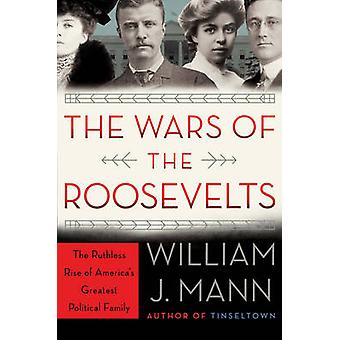The Wars of the Roosevelts - The Ruthless Rise of America's Greatest P