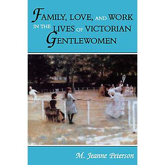 Family - Love - and Work in the Lives of Victorian Gentlewomen by M.J