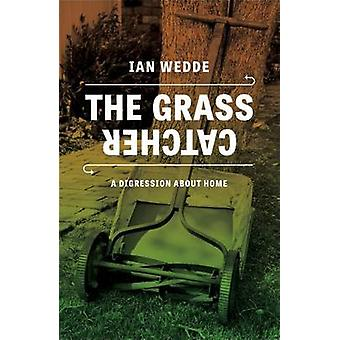 The Grass Catcher - A Disgression About Home by Ian Wedde - 9780864739