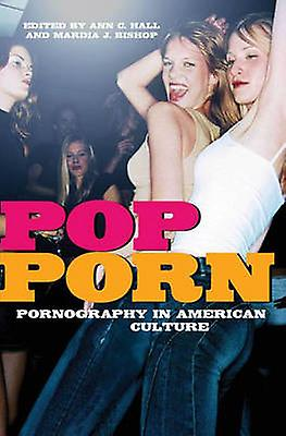 PopPorn Pornography in American Culture by Hall & Ann C.