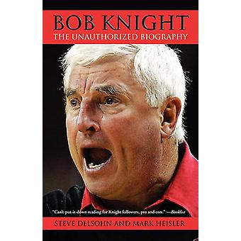 Bob Knight The Unauthorized Biography by Delsohn & Steve