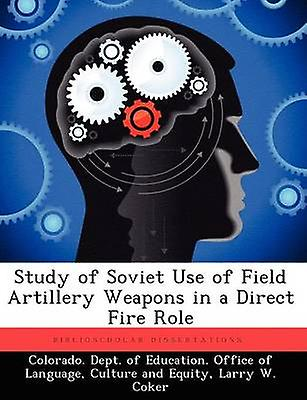 Study of Soviet Use of Field Artillery Weapons in a Direct Fire Role by Couleurado. Dept. of Education. Office of
