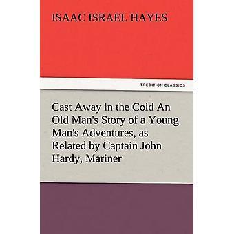 Kastet bort i kulden en gammel Mans historien om en ung mands eventyr som relaterede af kaptajn John Hardy Mariner af Hayes & I. jeg.