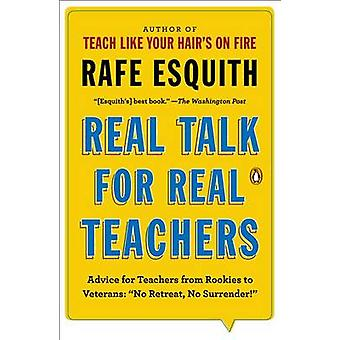 Real Talk for Real Teachers - Advice for Teachers from Rookies to Vete