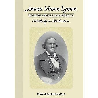 Amasa Mason Lyman - Mormon Apostle and Apostate - A Study in Dedicatio