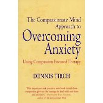 The Compassionate Mind Approach to Overcoming Anxiety by Dennis D. Tirch & Paul Gilbert