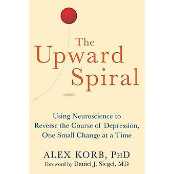 The Upward Spiral - Using Neuroscience to Reverse the Course of Depres