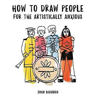 How to Draw People for the Artistically Anxious by John Bigwood - 978