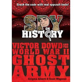 Spy on History - Victor Dowd and the World War II Ghost Army by Enigma