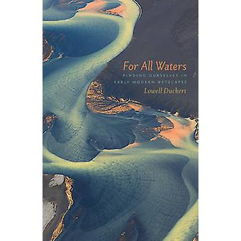 For All Waters - Finding Ourselves in Early Modern Wetscapes by Lowell