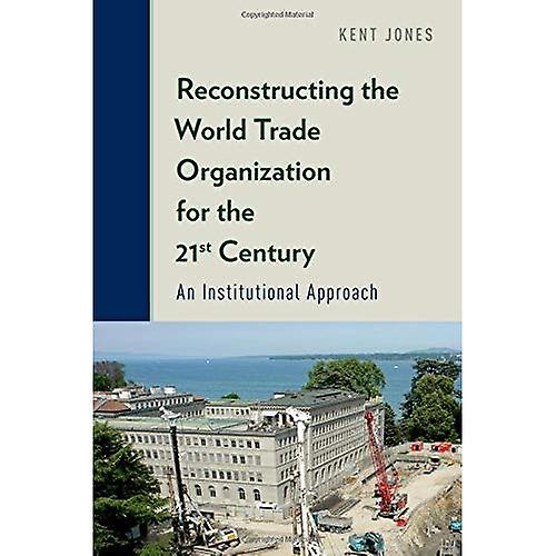 Reconstructing the World Trade Organization for the 21st Century  An Institutional Approach