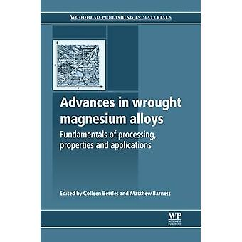 Advances in Wrought Magnesium Alloys Fundamentals of Processing Properties and Applications by Bettles & Colleen