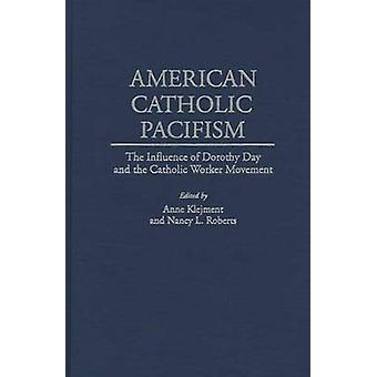 American Catholic Pacifism The Influence of Dorothy Day and the Catholic Worker Movement by Klejment & Anne