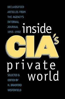 Inside CIAs Private World Declassified Articles from the Agencys Internal Journal 19551992 Revised by Westerfield & H Bradford