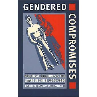 Gendered Compromises Political Cultures and the State in Chile 19201950 by Rosemblatt & Karin Alejandra