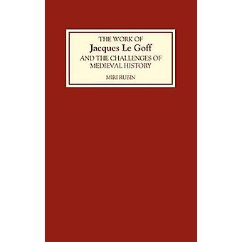 The Work of Jacques Le Goff and the Challenges of Medieval History by Rubin & Miri