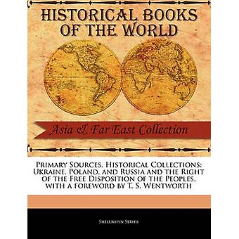 Primary Sources Historical Collections Ukraine Poland and Russia and the Right of the Free Disposition of the Peoples with a foreword by T. S. Wentworth by Serhii & Shelukhyn