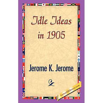 Idle Ideas in 1905 by Jerome & Jerome Klapka
