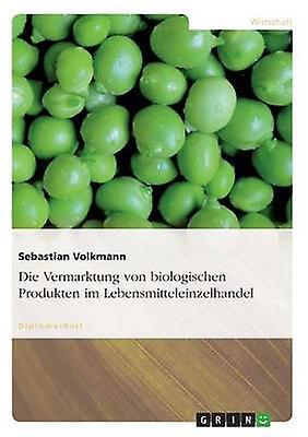 Die Vermarktung von biologischen Produkten im Lebensmitteleinzelhandel by VolkhomHommes & Sebastian