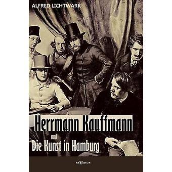 Herrmann Kauffmann Und Die Kunst in Hamburg Von 18001850 by Lichtwark & Alfred