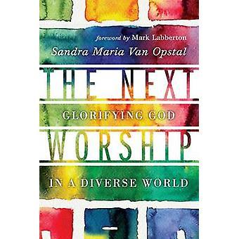 The Next Worship - Glorifying God in a Diverse World by Sandra Maria V