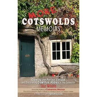 More Cotswolds Memoirs: Creating the Perfect Cottage and Discovering Downton Abbey in the Cotswolds (Paperback) by White Diz