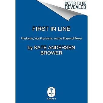 First in Line - Presidents - Vice Presidents - and the Pursuit of Powe
