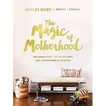 The Magic of Motherhood - The Good Stuff - the Hard Stuff - and Everyt