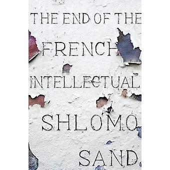 The End of the French Intellectual - From Zola to Houllebecq by Shlomo