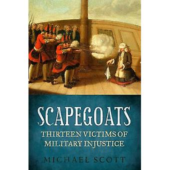 Scapegoats - Thirteen Victims of Military Injustice by Michael Scott -