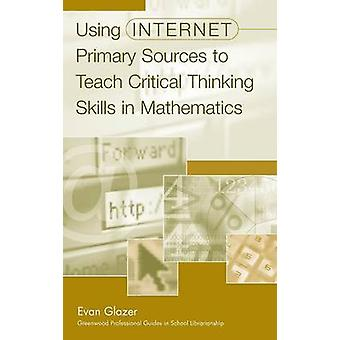 Using Internet Primary Sources to Teach Critical Thinking Skills in Mathematics by Glazer & Evan