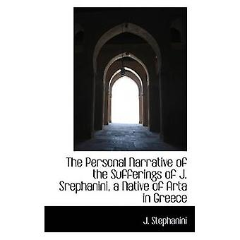 The Personal Narrative of the Sufferings of J. Srephanini a Native of Arta in Greece by Stephanini & J.