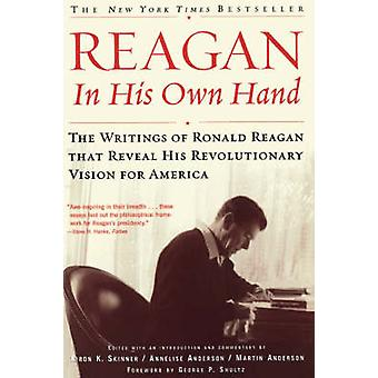 Reagan in His Own Hand The Writings of Ronald Reagan That Reveal His Revolutionary Vision for America by Skinner & Kiron K.