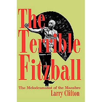 The Terrible Fitzball The Melodramatist of the Macabre by Clifton & Larry Stephen