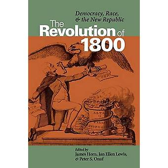 The Revolution of 1800 Democracy Race and the New Republic by Horn & James P. P.