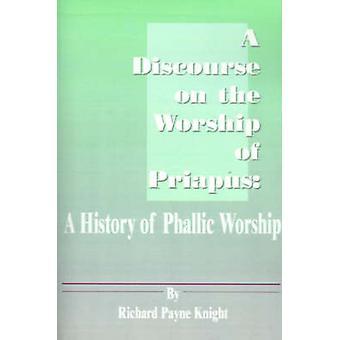 Een discours over de verering van Priapus A geschiedenis van fallische aanbidding door Knight & Richard Payne